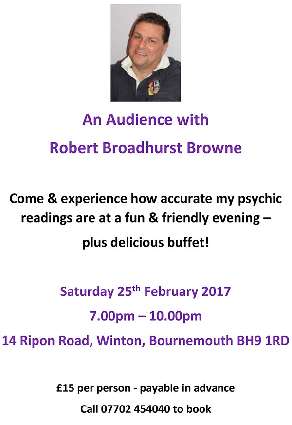Robert Broadhurst BrownCome and experience how accurate my psychic readings are at a a fun and friendly evening, plus delicious buffet.Saturday 26th Feb 20177-10pm14 Ripon Road, Winton Bournemouth BH9 1RD£15 per person - payable in advancecall 07702 454040 to book